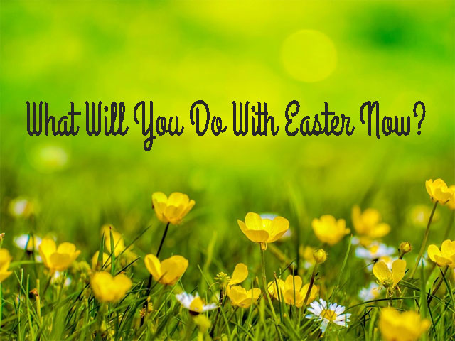 What Will You Do With Easter Now?