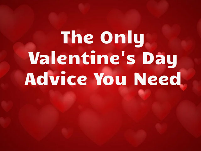 The Only Valentine's Day Advice You Need