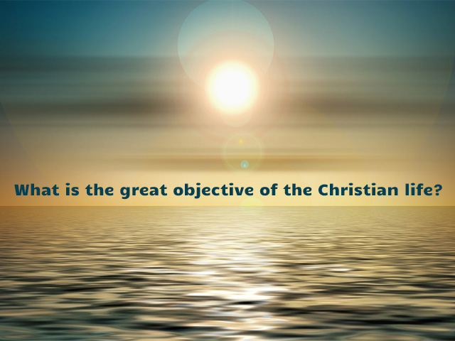 What is the great objective of the Christian life?