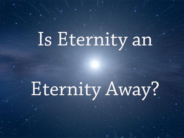 Is Eternity an Eternity Away?