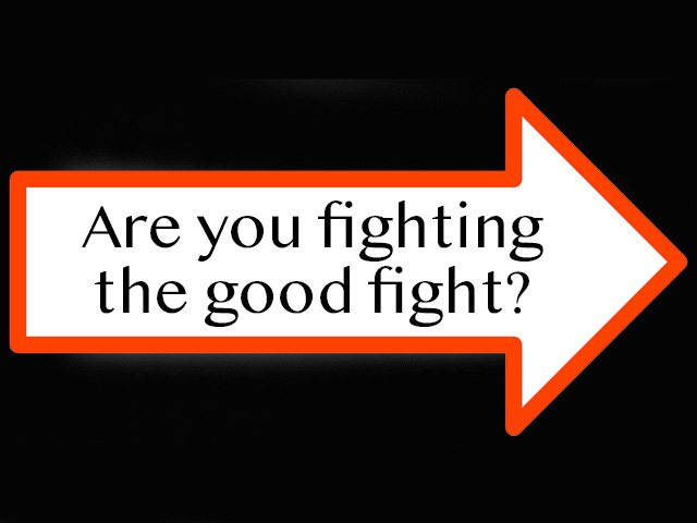 Are you fighting the good fight?